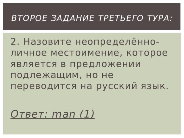 второе Задание третьего тура: 2. Назовите неопределённо-личное местоимение, которое является в предложении подлежащим, но не переводится на русский язык.  Ответ: man (1)