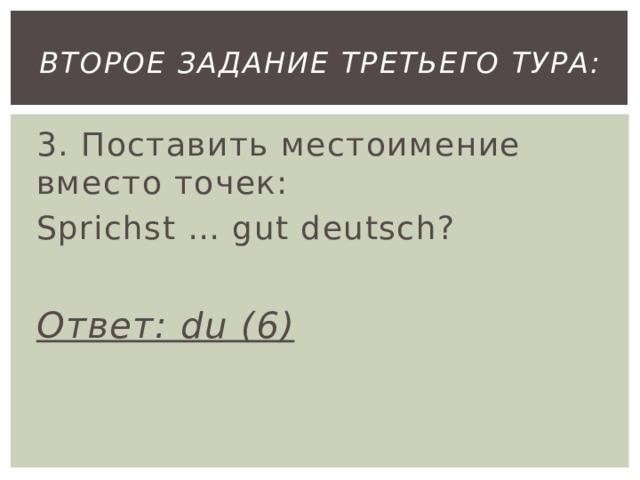 второе Задание третьего тура: 3. Поставить местоимение вместо точек: Sprichst … gut deutsch?  Ответ: du (6)