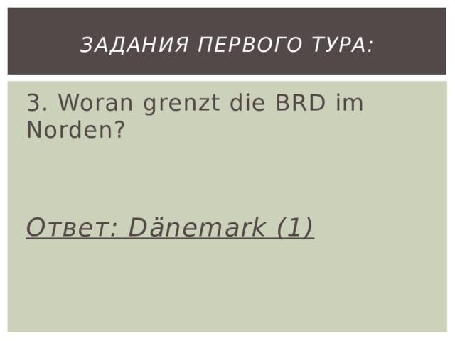 Задания первого тура: 3. Woran grenzt die BRD im Norden? Ответ: Dänemark (1)