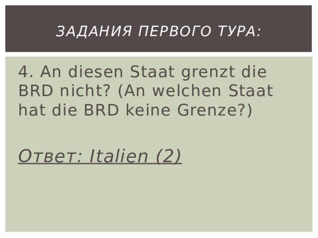 Задания первого тура: 4. An diesen Staat grenzt die BRD nicht? (An welchen Staat hat die BRD keine Grenze?)  Ответ: Italien (2)