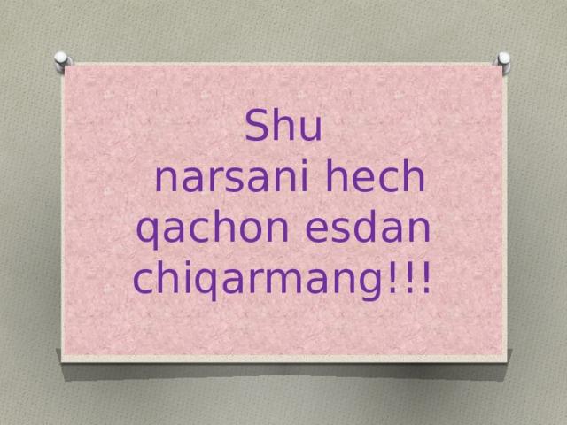 Shu  narsani hech qachon esdan chiqarmang!!!