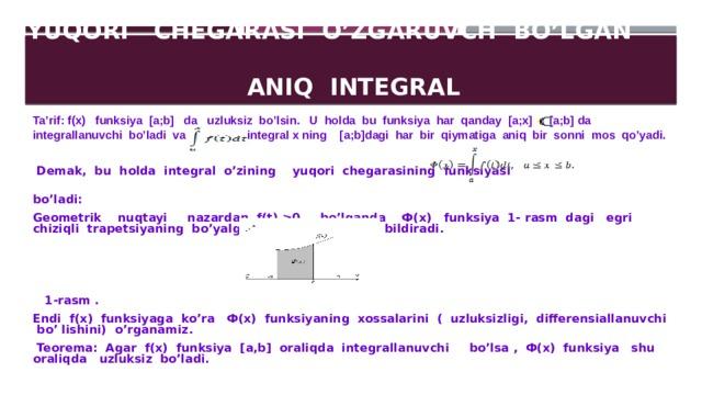 YUQORI CHEGARASI  O'ZGARUVCH BO'LGAN  ANIQ INTEGRAL Ta'rif: f(x) funksiya [a;b] da uzluksiz bo'lsin. U holda bu funksiya har qanday [a;x] [a;b] da integrallanuvchi bo'ladi va integral x ning [a;b]dagi har bir qiymatiga aniq bir sonni mos qo'yadi.  Demak, bu holda integral o'zining yuqori chegarasining funksiyasi bo'ladi: Geometrik nuqtayi nazardan f(t) ≥0 bo'lganda Ф(x) funksiya 1- rasm dagi egri chiziqli trapetsiyaning bo'yalgan qismining yuzini bildiradi.     1-rasm . Endi f(x) funksiyaga ko'ra Ф(x) funksiyaning xossalarini ( uzluksizligi, differensiallanuvchi bo' lishini) o'rganamiz.  Teorema: Agar f(x) funksiya [a,b] oraliqda integrallanuvchi bo'lsa , Ф(x) funksiya shu oraliqda uzluksiz bo'ladi.