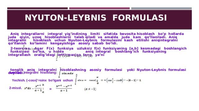NYUTON-LEYBNIS FORMULASI  Aniq integrallarni integral yig'indining limiti sifatida bevosita hisoblash ko'p hollarda juda qiyin, uzoq hisoblashlarni talab qiladi va amalda juda kam qo'llaniladi. Aniq integralni hisoblash uchun Nyuton-Leybnis formulasini kash etilishi aniqintegralni qo'llanish ko'lamini kengayishiga asosiy sabab bo'ldi.  2-teorema. Agar F(x) funksiya uzluksiz f(x) funksiyaning [a,b] kesmadagi boshlangich funksiyasi bo'lsa, u holda aniq integral boshlang'ich funksiyaning integrallash oralig'idagi orttirmasiga teng, ya'ni    tenglik aniq integralni hisoblashning asosiy formulasi yoki Nyuton-Leybnis formulasi deyiladi. 1-misol. Integralni hisoblang:   Yechish. (-cosx)'=sinx bo'lgani uchun 2-misol. =