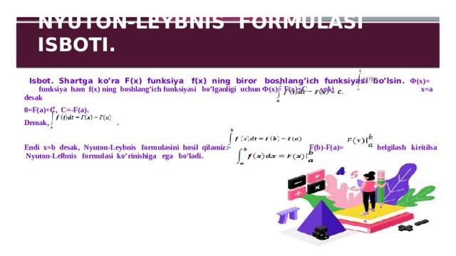 NYUTON-LEYBNIS FORMULASI ISBOTI.  Isbot. Shartga ko'ra F(x) funksiya f(x) ning biror boshlang'ich funksiyasi bo'lsin. Ф(x)= funksiya ham f(x) ning boshlang'ich funksiyasi bo'lganligi uchun Ф(x)= F(x)+C yoki x=a desak 0=F(a)+C, C=-F(a). Demak, .  Endi x=b desak, Nyuton-Leybnis formulasini hosil qilamiz: F(b)-F(a)= belgilash kiritilsa Nyuton-Lelbnis formulasi ko'rinishiga ega bo'ladi.