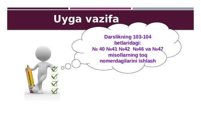 Uyga vazifa Darslikning 103-104 betlaridagi: № 40 №41 №42 №46 va №47 misollarning toq nomerdagilarini ishlash