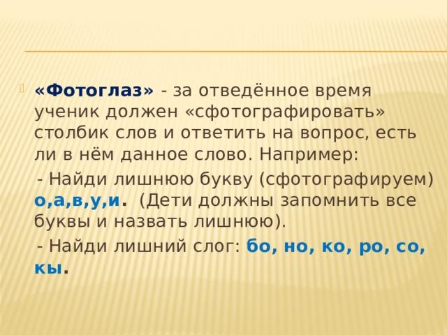 «Фотоглаз» - за отведённое время ученик должен «сфотографировать» столбик слов и ответить на вопрос, есть ли в нём данное слово. Например: