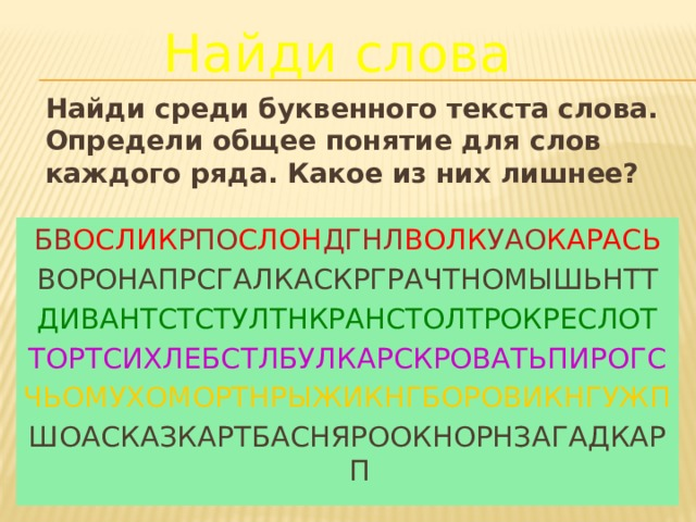 Найди слова Найди среди буквенного текста слова. Определи общее понятие для слов каждого ряда. Какое из них лишнее? БВ ОСЛИК РПО СЛОН ДГНЛ ВОЛК УАО КАРАСЬ ВОРОНАПРСГАЛКАСКРГРАЧТНОМЫШЬНТТ ДИВАНТСТСТУЛТНКРАНСТОЛТРОКРЕСЛОТ ТОРТСИХЛЕБСТЛБУЛКАРСКРОВАТЬПИРОГС ЧЬОМУХОМОРТНРЫЖИКНГБОРОВИКНГУЖП ШОАСКАЗКАРТБАСНЯРООКНОРНЗАГАДКАРП