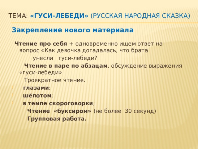 Тема: «Гуси-лебеди» (русская народная сказка)    Закрепление нового материала   Чтение про себя + одновременно ищем ответ на вопрос «Как девочка догадалась, что брата  унесли гуси-лебеди?  Чтение в паре по абзацам , обсуждение выражения «гуси-лебеди»  Троекратное чтение.  глазами ;  шёпотом ;  в темпе скороговорки ;  Чтение «буксиром» (не более 30 секунд)  Групповая работа.