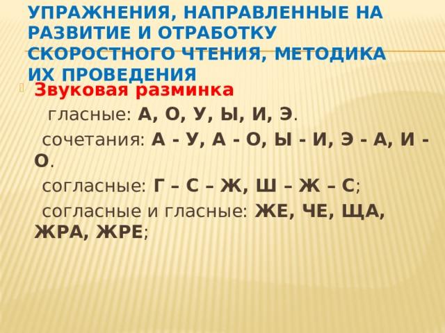 Упражнения, направленные на развитие и отработку скоростного чтения, методика их проведения Звуковая разминка   гласные: А, О, У, Ы, И, Э .  сочетания: А - У, А - О, Ы - И, Э - А, И - О .  согласные: Г – С – Ж, Ш – Ж – С ;  согласные и гласные: ЖЕ, ЧЕ, ЩА, ЖРА, ЖРЕ ;