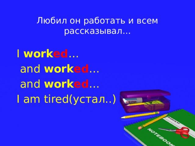 Любил он работать и всем рассказывал… I work ed …  and work ed …  and work ed … I am tired(устал..)