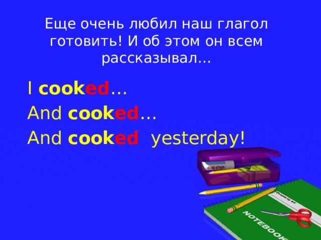 Еще очень любил наш глагол готовить! И об этом он всем рассказывал… I cook ed … And cook ed … And cook ed yesterday!