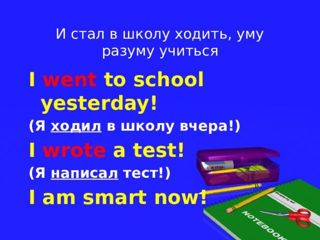 И стал в школу ходить, уму разуму учиться I went to school yesterday! (Я ходил в школу вчера!) I wrote a test! (Я написал тест!) I am smart now!