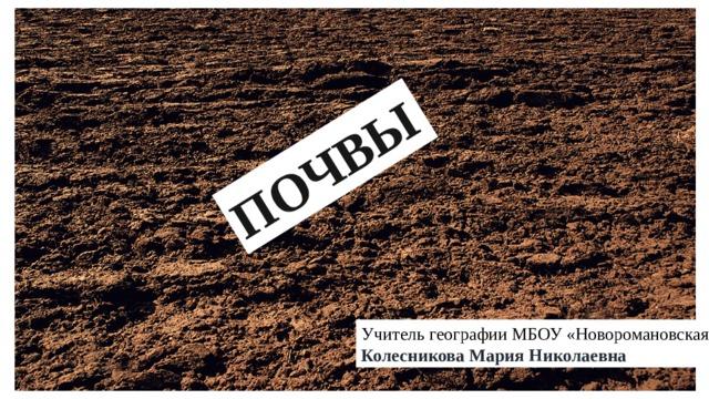 ПОЧВЫ Учитель географии МБОУ «Новоромановская СОШ» Колесникова Мария Николаевна