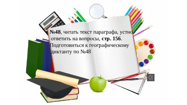 № 48 , читать текст параграфа, устно  ответить на вопросы, стр. 156 . Подготовиться к географическому  диктанту по №48