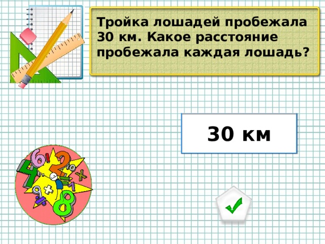 Тройка лошадей пробежала 30 км. Какое расстояние пробежала каждая лошадь? 30 км