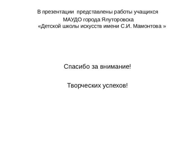 В презентации представлены работы учащихся МАУДО города Ялуторовска  «Детской школы искусств имени С.И. Мамонтова » Спасибо за внимание! Творческих успехов!