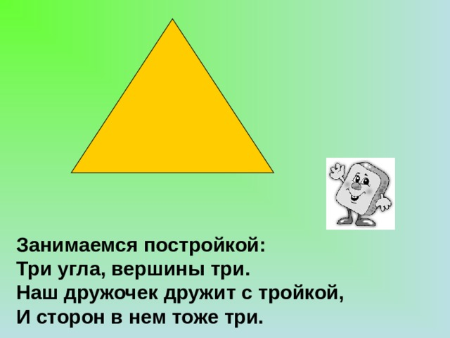Занимаемся постройкой:  Три угла, вершины три.  Наш дружочек дружит с тройкой,  И сторон в нем тоже три.