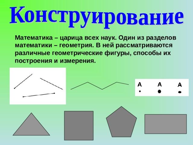 Математика – царица всех наук. Один из разделов математики – геометрия. В ней рассматриваются различные геометрические фигуры, способы их построения и измерения.