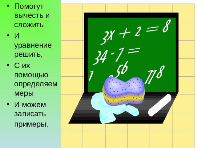 Помогут вычесть и сложить И уравнение решить, С их помощью определяем меры И можем записать примеры.