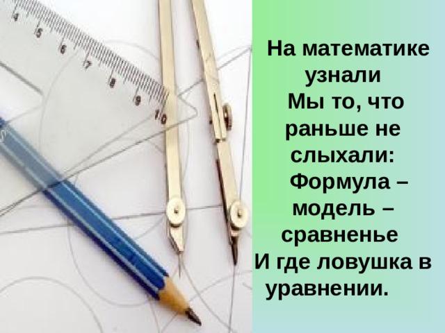 На математике узнали  Мы то, что раньше не слыхали:  Формула – модель – сравненье И где ловушка в уравнении.