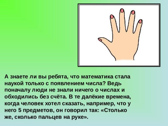 А знаете ли вы ребята, что математика стала наукой только с появлением числа? Ведь поначалу люди не знали ничего о числах и обходились без счёта. В те далёкие времена, когда человек хотел сказать, например, что у него 5 предметов, он говорил так: «Столько же, сколько пальцев на руке».