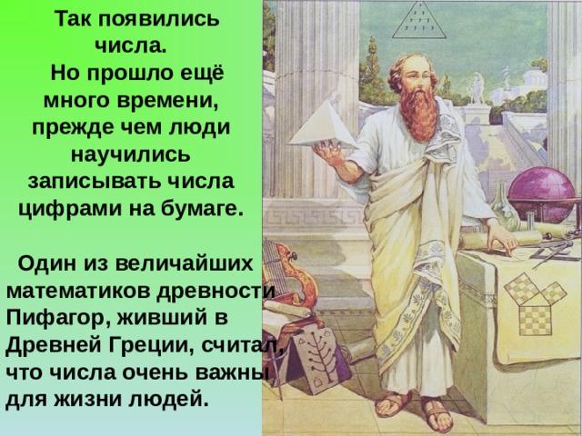 Так появились числа.  Но прошло ещё много времени, прежде чем люди научились записывать числа цифрами на бумаге.  Один из величайших математиков древности Пифагор, живший в Древней Греции, считал, что числа очень важны для жизни людей.