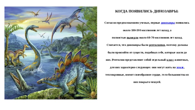 КОГДА ПОЯВИЛИСЬ ДИНОЗАВРЫ:    Согласно предположениям ученых, первые динозавры появились   около 180-190 миллионов лет назад, а   полностью вымерли около 60-70 миллионов лет назад.   Считается, что динозавры были рептилиями , поэтому должны   были произойти от существ, подобных себе, которые жили до   них. Рептилии представляют собой отдельный класс животных,   для них характерно следующее: они могут жить на земле ,   теплокровные, имеют своеобразное сердце, тело большинства из   них покрыто чешуей.