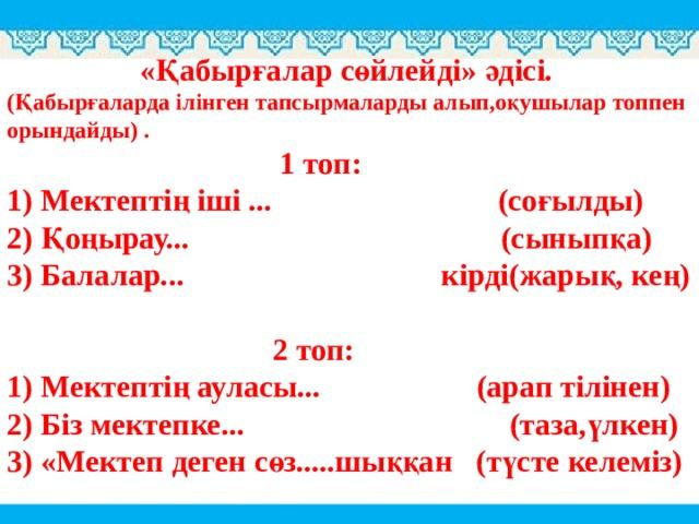 «Қабырғалар сөйлейді» әдісі. (Қабырғаларда ілінген тапсырмаларды алып,оқушылар топпен орындайды) .  1топ:  1) Мектептің іші ... (соғылды)  2) Қоңырау... (сыныпқа)  3) Балалар... кірді(жарық, кең)   2топ:  1) Мектептің ауласы... (арап тілінен)  2) Біз мектепке... (таза,үлкен)  3) «Мектеп деген сөз.....шыққан (түсте келеміз)