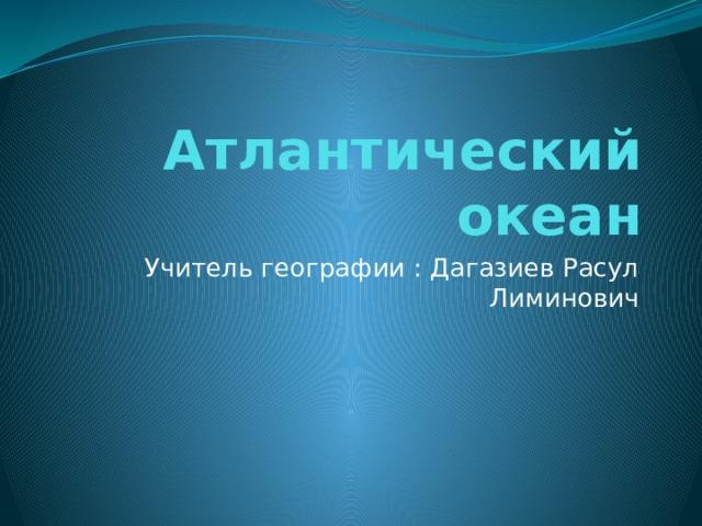 Атлантический океан Учитель географии : Дагазиев Расул Лиминович