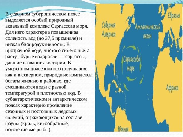 В северном субтропическом поясе выделяется особый природный аквальный комплекс Саргассова моря. Для него характерна повышенная соленость вод (до 37,5 промилле) и низкая биопродуктивность. В прозрачной воде, чистого синего цвета растут бурые водоросли — саргассы, давшие название акватории. В умеренном поясе южного полушария, как и в северном, природные комплексы богаты жизнью в районах, где смешиваются воды с разной температурой и плотностью вод. В субантарктическом и антарктическом поясах характерно проявление сезонных и постоянных ледовых явлений, отражающихся на составе фауны (криль, китообразные, нототениевые рыбы).