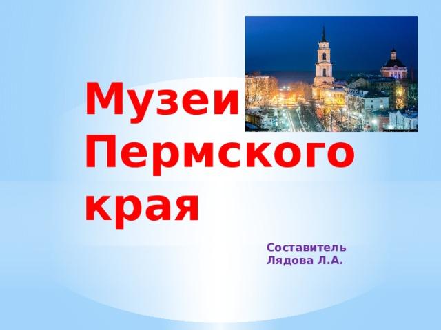 Музеи Пермского края Составитель Лядова Л.А.