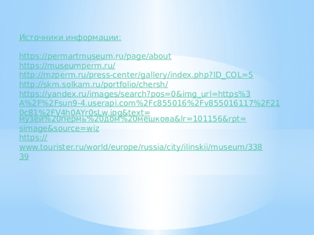 Источники информации: https ://permartmuseum.ru/page/about https://museumperm.ru / http:// mzperm.ru/press-center/gallery/index.php?ID_COL=5 http://skm.solkam.ru/portfolio/chersh / https://yandex.ru/images/search?pos=0&img_url=https%3A%2F%2Fsun9-4.userapi.com%2Fc855016%2Fv855016117%2F210c81%2FV4h0AYr0sLw.jpg&text= музей%20пермь%20дом%20мешкова& lr =101156&rpt= simage&source =wiz https:// www.tourister.ru/world/europe/russia/city/ilinskii/museum/33839