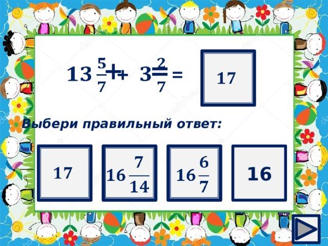 ?    + =  Выбери правильный ответ:   16