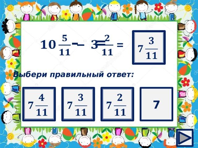 ?   – =  Выбери правильный ответ:   7