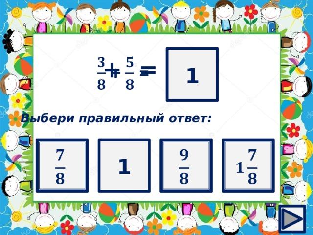 ? 1  + =  Выбери правильный ответ: 1