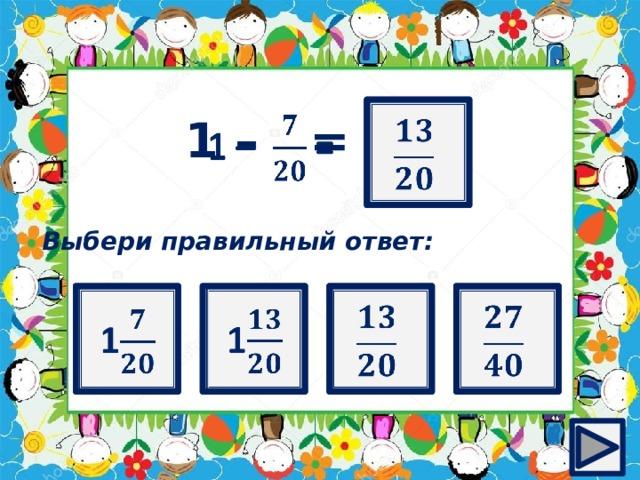 ?   1 – =  Выбери правильный ответ:   1  1