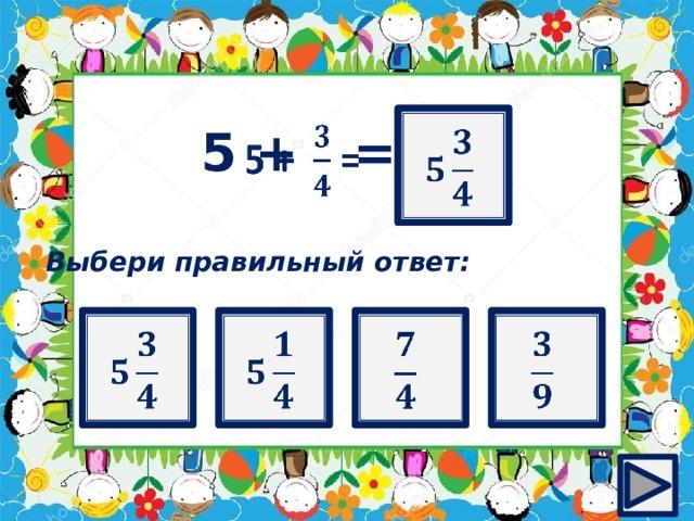 ?   5 + =  Выбери правильный ответ: