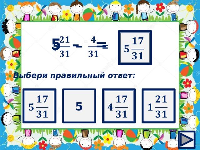 ?   5 – =  Выбери правильный ответ:       5