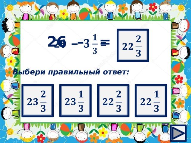 ?   26 – =  Выбери правильный ответ: