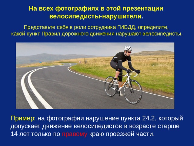 На всех фотографиях в этой презентации велосипедисты-нарушители .  Представьте себя в роли сотрудника ГИБДД, определите, какой пункт Правил дорожного движения нарушают велосипедисты. Пример: на фотографии нарушение пункта 24.2, который допускает движение велосипедистов в возрасте старше 14 лет только по правому краю проезжей части.