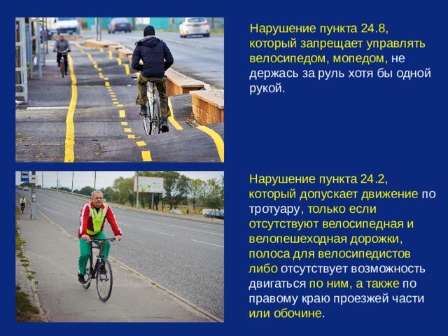 Нарушение пункта 24.8, который запрещает управлять велосипедом, мопедом, не держась за руль  хотя бы одной рукой. Нарушение пункта 24.2, который допускает движение по тротуару , только если отсутствуют велосипедная и велопешеходная дорожки, полоса для велосипедистов либо отсутствует возможность двигаться по ним, а также по правому краю проезжей части или обочине .
