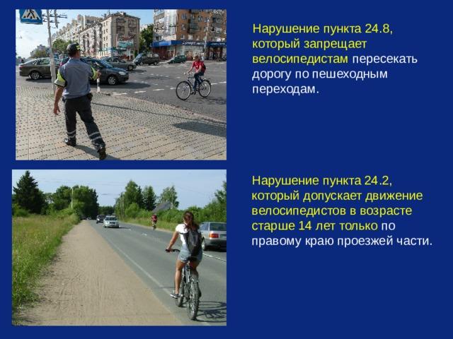 Нарушение пункта 24.8, который запрещает велосипедистам пересекать дорогу по пешеходным переходам.  Нарушение пункта 24.2, который допускает движение велосипедистов в возрасте старше 14 лет только по правому краю проезжей части.