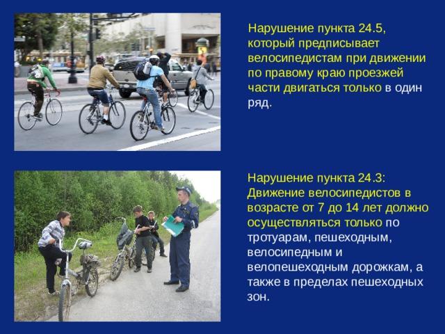 Нарушение пункта 24.5, который предписывает велосипедистам при движении по правому краю проезжей части двигаться только в один ряд .  Нарушение пункта 24.3: Движение велосипедистов в возрасте от 7 до 14 лет должно осуществляться только по тротуарам, пешеходным, велосипедным и велопешеходным дорожкам, а также в пределах пешеходных зон.