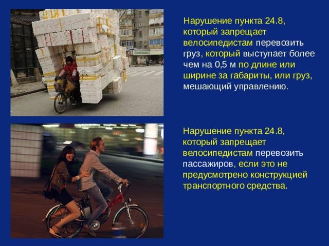 Нарушение пункта 24.8, который запрещает велосипедистам перевозить груз , который выступает более чем на 0,5 м по длине или ширине за габариты, или груз, мешающий управлению .  Нарушение пункта 24.8, который запрещает велосипедистам перевозить пассажиров , если это не предусмотрено конструкцией транспортного средства.