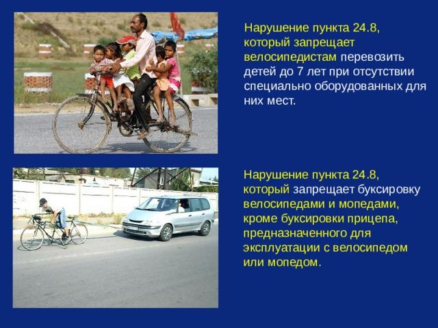 Нарушение пункта 24.8, который запрещает велосипедистам перевозить детей до 7 лет при отсутствии специально оборудованных для них мест. Нарушение пункта 24.8, который запрещает буксировку велосипедами и мопедами, кроме буксировки прицепа, предназначенного для эксплуатации с велосипедом или мопедом.
