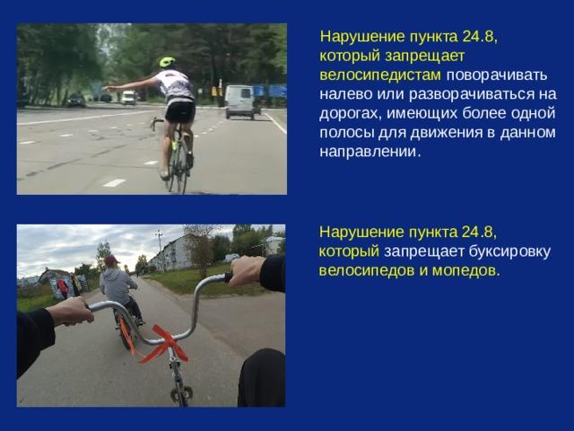 Нарушение пункта 24.8, который запрещает велосипедистам поворачивать налево или разворачиваться на дорогах, имеющих более одной полосы для движения в данном направлении. Нарушение пункта 24.8, который запрещает буксировку велосипедов и мопедов.