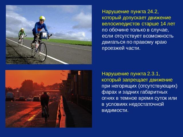 Нарушение пункта 24.2, который допускает движение велосипедистов старше 14 лет по обочине только в случае, если отсутствует возможность двигаться по правому краю проезжей части. Нарушение пункта 2.3.1, который запрещает движение при негорящих (отсутствующих) фарах и задних габаритных огнях в темное время суток или в условиях недостаточной видимости .