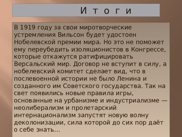 И т о г и В 1919 году за свои миротворческие устремления Вильсон будет удостоен Нобелевской премии мира. Но это не поможет ему переубедить изоляционистов в Конгрессе, которые откажутся ратифицировать Версальский мир. Договор не вступит в силу, а нобелевский комитет сделает вид, что в послевоенной истории не было Ленина и созданного им Советского государства. Так на свет появились новые правила игры, основанные на урбанизме и индустриализме — неолиберализм и пролетарский интернационализм запустят новую волну деколонизации, сила которой до сих пор даёт о себе знать…