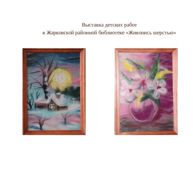 Выставка детских работ в Жарковской районной библиотеке «Живопись шерстью»