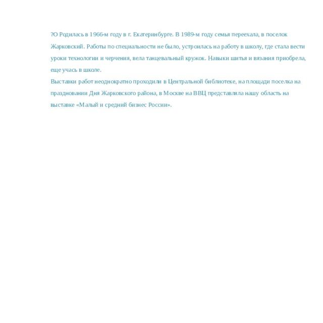 ?О Родилась в 1966-м году в г. Екатеринбурге. В 1989-м году семья переехала, в поселок Жарковский. Работы по специальности не было, устроилась на работу в школу, где стала вести уроки технологии и черчения, вела танцевальный кружок. Навыки шитья и вязания приобрела, еще учась в школе. Выставки работ неоднократно проходили в Центральной библиотеке, на площади поселка на праздновании Дня Жарковского района, в Москве на ВВЦ представляла нашу область на выставке «Малый и средний бизнес России».